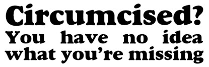 Circumcised?  You have no idea what you're missing - bumper sticker