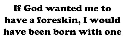 If God wanted me to have a foreskin, I would have been born with one - bumper sticker